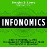 Infonomics How to Monetize, Manage, and Measure Information as an Asset for Competitive Advantage, Douglas B. Laney