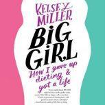 Big Girl How I Gave Up Dieting and Got a Life, Kelsey Miller