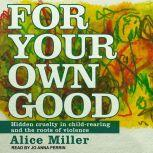 For Your Own Good Hidden Cruelty in Child-Rearing and the Roots of Violence, Alice Miller