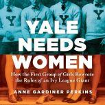 Yale Needs Women How the First Group of Girls Rewrote the Rules of an Ivy League Giant, Anne Gardiner Perkins