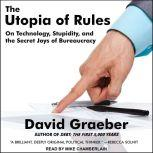 The Utopia of Rules On Technology, Stupidity, and the Secret Joys of Bureaucracy, David Graeber