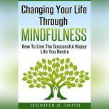 Changing Your Life Through Mindfulness - How To Live The Successful Happy Life You Desire, Jennifer N. Smith