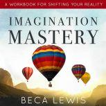 Imagination Mastery A Workbook For Shifting Your Reality, Beca Lewis