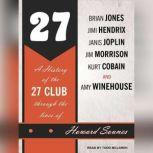 27 A History of the 27 Club Through the Lives of Brian Jones, Jimi Hendrix, Janis Joplin, Jim Morrison, Kurt Cobain, and Amy Winehouse, Howard Sounes