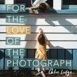 For the Love of the Photograph A way of seeing by storyteller photographer Chloe Lodge, Chloe Lodge