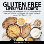 Gluten Free Lifestyle Secrets Discover All About Gluten Free Diet and this Lifestyle That Can Help You Lose and Maintain Your Goal Weight and Improve Your Overall Health, Dianne Costel