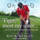 Tiger, Meet My Sister... And Other Things I Probably Shouldn't Have Said, Rick Reilly