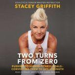 Two Turns From Zero Pushing to Higher Fitness Goals--Converting Them to Life Strength, Stacey Griffith