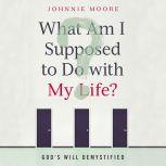 What Am I Supposed to Do with My Life? God's Will Demystified, Johnnie Moore