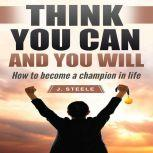 Think You Can and You Will How to Become a Champion in Life, J. Steele