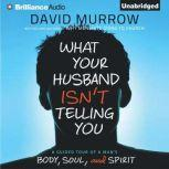 What Your Husband Isn't Telling You A Guided Tour of a Man's Body, Soul, and Spirit, David Murrow
