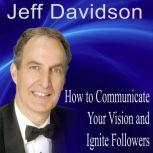 How to Communicate Your Vision and Ignite Passionate Followers, Jeff Davidson