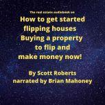 The real estate audiobook on How to get started flipping houses Buying a property to flip & make money now!, Scott Roberts