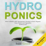 Hydroponics How to Build a DIY Hydroponics System to Grow Organic Fruit, Herbs and Vegetables Without Soil, Isaac Green