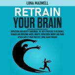 Retrain your Brain Depression and Anxiety Workbook. The Best Strategies to Recognize, Manage and Overcome Anger, Anxiety, Depression, Worry and Panic Attack and Let Your True Self, Shine Again Through, Luna Maxwell