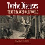 Twelve Diseases That Changed Our World, Irwin W. Sherman