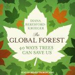 The Global Forest Forty Ways Trees Can Save Us, Diana Beresford-Kroeger