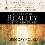 The Story of Reality: Audio Lectures How the World Began, How it Ends, and Everything Important that Happens in Between, Gregory Koukl