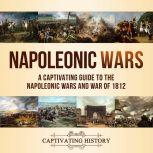 Napoleonic Wars A Captivating Guide to the Napoleonic Wars and War of 1812, Captivating History