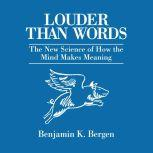 Louder Than Words The New Science of How the Mind Makes Meaning, Benjamin K. Bergen