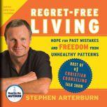 Regret-Free Living Hope for Past Mistakes and Freedom from Unhealthy Patterns, Stephen Arterburn