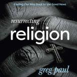 Resurrecting Religion Finding Our Way Back to the Good News, Greg Paul