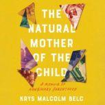 Natural Mother of the Child, The A Memoir of Nonbinary Parenthood, Krys Malcolm Belc