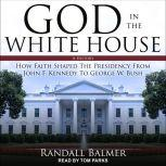 God in the White House A History: How Faith Shaped the Presidency from John F. Kennedy to George W. Bush, Randall Balmer