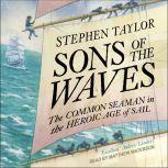 Sons of the Waves The Common Seaman in the Heroic Age of Sail, Stephen Taylor