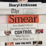 The Smear How Shady Political Operatives and Fake News Control What You See, What You Think, and How You Vote, Sharyl Attkisson
