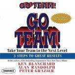 Go Team! Take Your Team to the Next Level  3 Steps to Great Results, Ken Blanchard