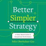 Better, Simpler Strategy A Value-Based Guide to Exceptional Performance, Felix Oberholzer-Gee