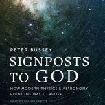 Signposts to God How Modern Physics and Astronomy Point the Way to Belief, Peter Bussey