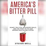 America's Bitter Pill Money, Politics, Backroom Deals, and the Fight to Fix Our Broken Healthcare System, Steven Brill
