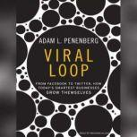 Viral Loop From Facebook to Twitter, How Today's Smartest Businesses Grow Themselves, Adam L. Penenberg
