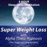 8 Hour Sleep Cycle Meditation - Super Weight Loss with Alpha Theta Hypnosis (The Sleep Learning System), Joel Thielke