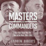Masters and Commanders How Four Titans Won the War in the West, 1941-1945, Andrew Roberts
