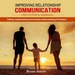 IMPROVING RELATIONSHIP  COMMUNICATION  FOR COUPLES AND MARRIAGE