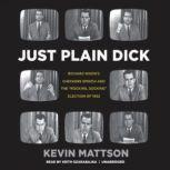 Just Plain Dick Richard Nixons Checkers Speech and the Rocking, Socking Election of 1952, Kevin Mattson