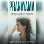 Prayanama Step-by-Step Guide To Pranayama and The Power of Yoga Breathing, Lena Lind, Peter Harris
