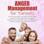 Anger Management for Parents Step By Step Guide:That Helps You Stop Being Angry As a Parent and Start Learning to Empathize With Your Child. Learn to Calmly Resolve Tantrums and Achieve Family Peace of Mind., Elaine A. Hendrickson