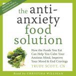 The Anti-Anxiety Food Solution How the Foods You Eat Can Help You Calm Your Anxious Mind, Improve Your Mood and End Cravings, Trudy Scott