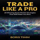 Trade Like a Pro - 20 Winning Stock Market Strategies That Will Make You Rich, Boris Timm