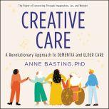 Creative Care A Revolutionary Approach to Dementia and Elder Care, Anne Basting