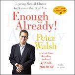 Enough Already! Clearing Mental Clutter to Become the Best You, Peter Walsh