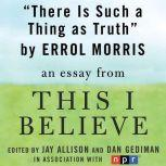 "There is Such a Thing as Truth A ""This I Believe"" Essay, Errol Morris"
