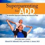 Superparenting for ADD An Innovative Approach to Raising Your Distracted Child, Edward M. Hallowell, M.D., and Peter S. Jensen, M.D.
