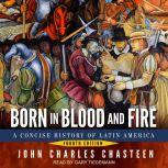 Born in Blood and Fire A Concise History of Latin America: Fourth Edition, John Charles Chasteen