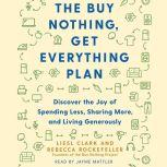 The Buy Nothing, Get Everything Plan Discover the Joy of Spending Less, Sharing More, and Living Generously, Liesl Clark