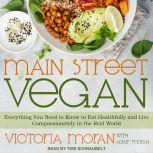 Main Street Vegan Everything You Need to Know to Eat Healthfully and Live Compassionately in the Real World, Victoria Moran